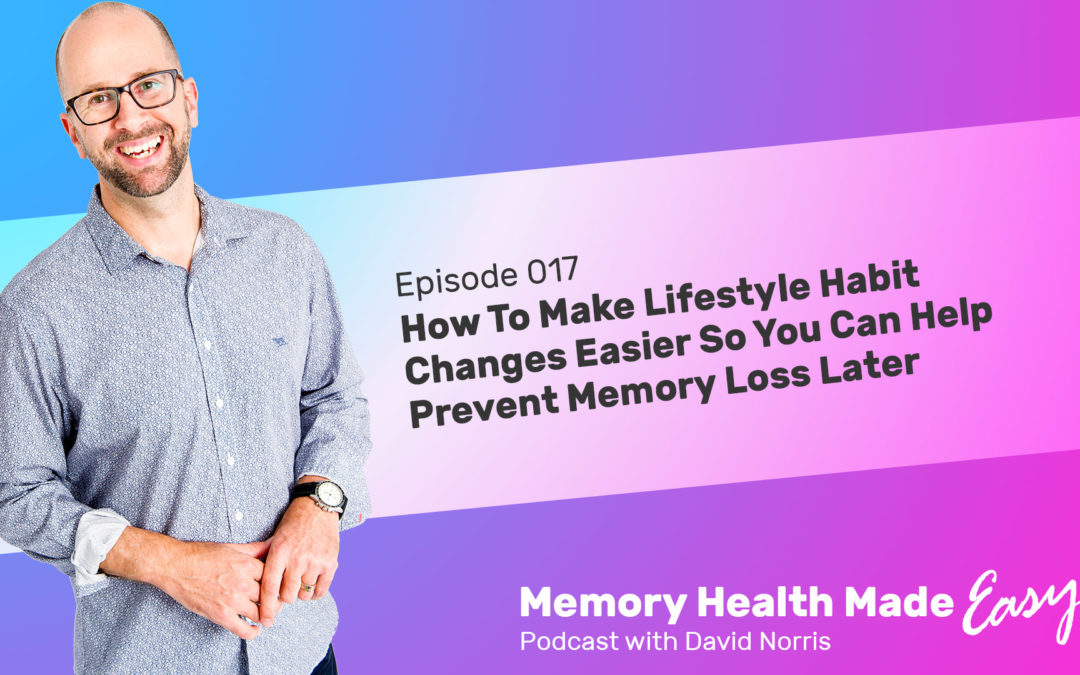 Podcast Ep 017: How To Make Lifestyle Habit Changes Easier So You Can Help Prevent Memory Loss Later with David Norris